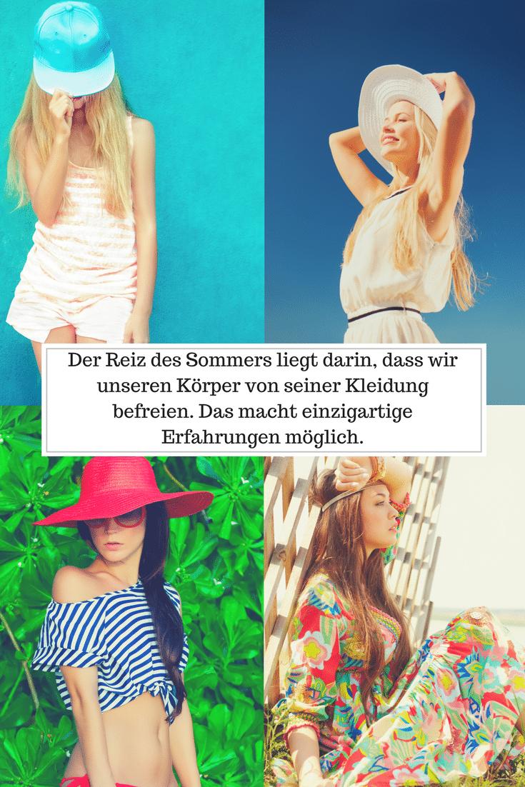 Der Reiz des Sommers liegt darin, dass wir unseren Körper von seiner Kleidung befreien und das in uns steckende Selbstbewusstsein zeigen! Das macht graundiose Erfahrungen möglich.
